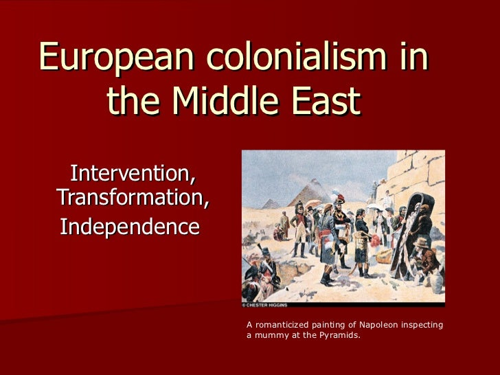 European colonialism in    the Middle East  Intervention, Transformation, Independence                   A romanticized pa...