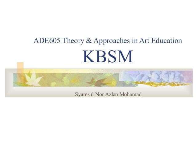 ADE605 Theory & Approaches in Art Education              KBSM            Syamsul Nor Azlan Mohamad