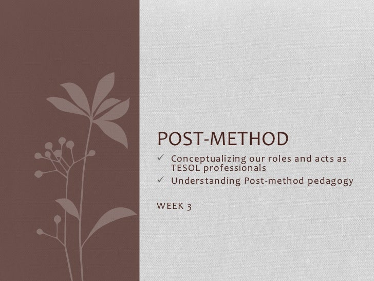 POST-METHOD Conceptualizing our roles and acts as  TESOL professionals Understanding Post-method pedagogyWEEK 3
