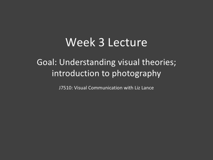 Week 3 Lecture<br />Goal: Understanding visual theories; introduction to photography<br />J7510: Visual Communication with...