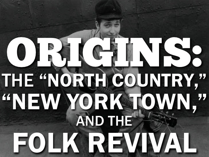 "ORIGINS:THE ""NORTH COUNTRY,""""NEW YORK TOWN,""       AND THEFOLK REVIVAL"