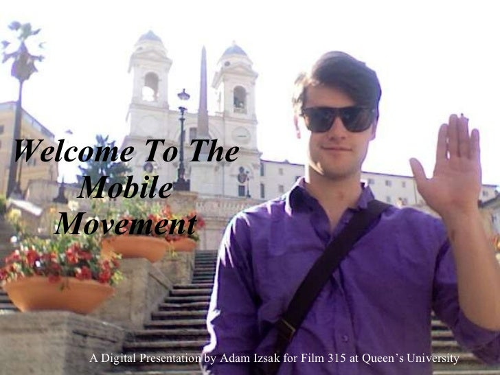 Welcome To The Mobile Movement A Digital Presentation by Adam Izsak for Film 315 at Queen's University