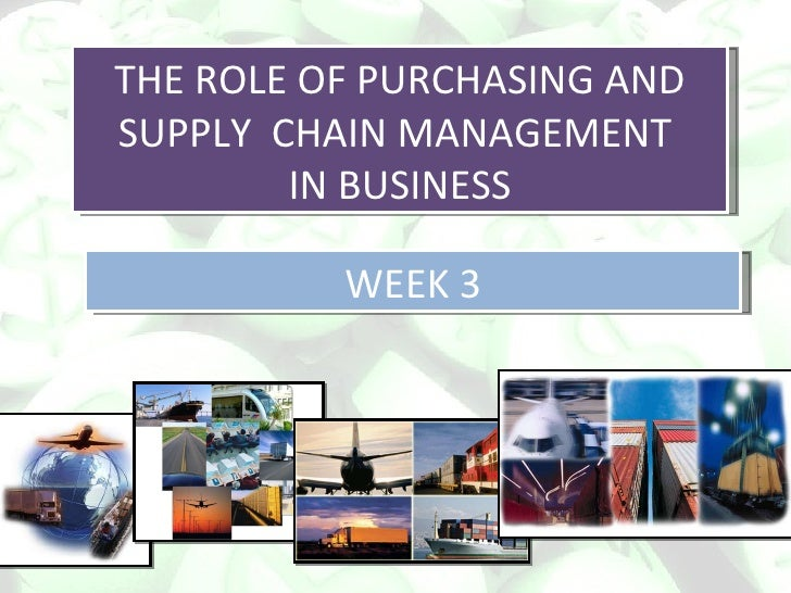 THE ROLE OF PURCHASING AND SUPPLY  CHAIN MANAGEMENT  IN BUSINESS WEEK 3
