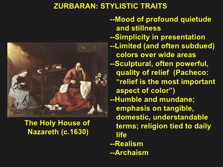 ZURBARAN: STYLISTIC TRAITS The Holy House of  Nazareth (c.1630) --Mood of profound quietude  and stillness --Simplicity in...