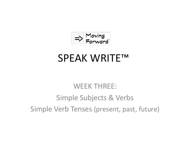 SPEAK WRITE™ WEEK THREE: Simple Subjects & Verbs Simple Verb Tenses (present, past, future)