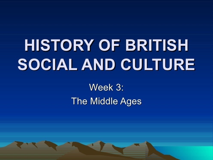 HISTORY OF BRITISH SOCIAL AND CULTURE Week 3: The Middle Ages