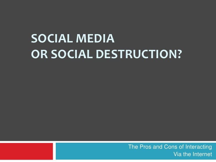 Social Mediaor Social Destruction?<br />The Pros and Cons of Interacting <br />Via the Internet<br />