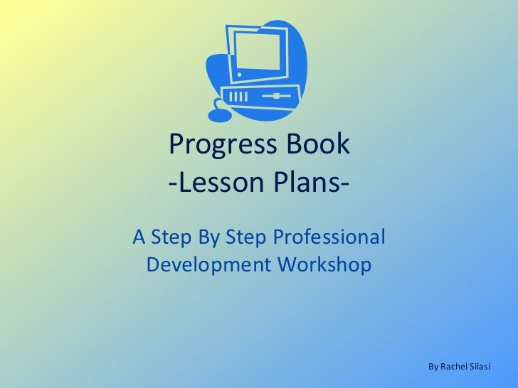 Progress Book   -Lesson Plans-A Step By Step Professional Development Workshop                              By Rachel Silasi