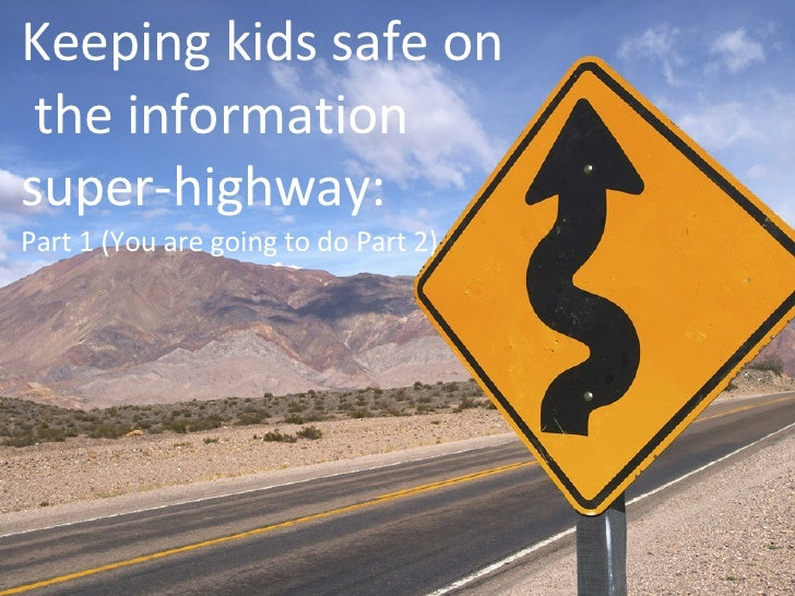 Keeping kids safe on  the information super-highway: Part 1 (You are going to do Part 2)
