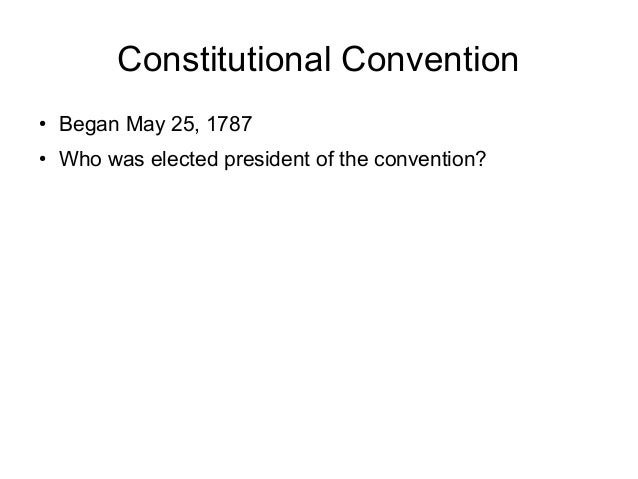 Constitutional Convention ● Began May 25, 1787 ● Who was elected president of the convention?