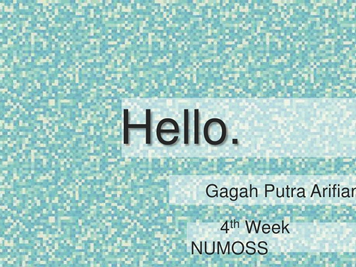 Hello.<br />Gagah Putra Arifianto<br />      4th Week NUMOSS<br />