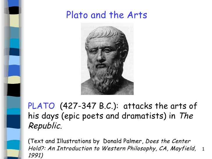 PLATO   (427-347 B.C.):  attacks the arts of his days (epic poets and dramatists) in  The Republic .   ( Text and Illustra...