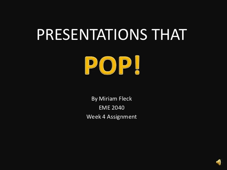 PRESENTATIONS THAT<br />By Miriam Fleck<br />EME 2040<br />Week 4 Assignment<br />POP! <br />