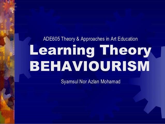 ADE605 Theory & Approaches in Art EducationLearning TheoryBEHAVIOURISM         Syamsul Nor Azlan Mohamad