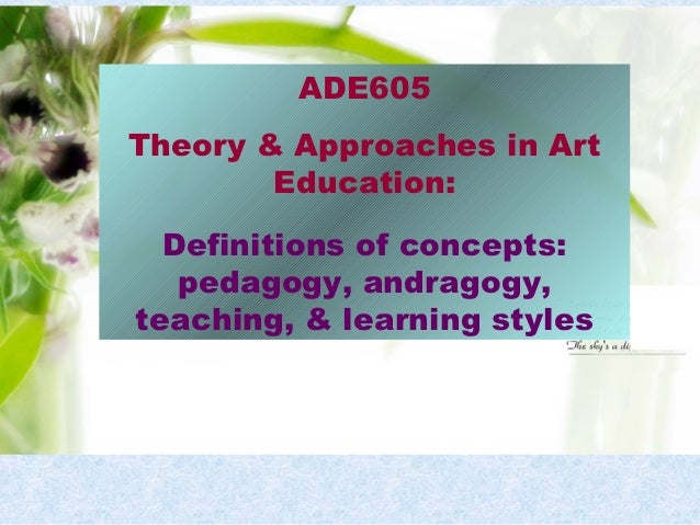 ADE605Theory & Approaches in Art        Education:  Definitions of concepts:   pedagogy, andragogy,teaching, & learning st...