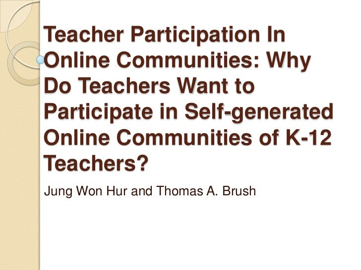 Teacher Participation In Online Communities: Why Do Teachers Want to Participate in Self-generated Online Communities of K...