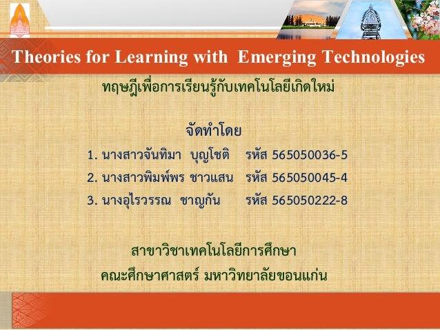 Theories for Learning with Emerging Technologies ทฤษฎีเพื่อการเรียนรู้กับเทคโนโลยีเกิดใหม่ จัดทาโดย 1. นางสาวจันทิมา บุญโช...