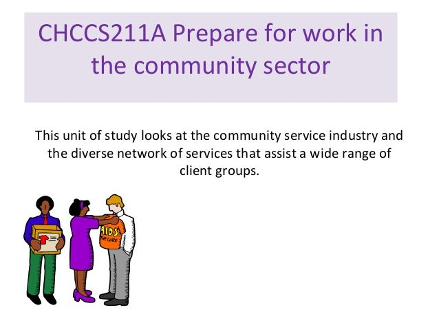 CHCCS211A Prepare for work in the community sector This unit of study looks at the community service industry and the dive...