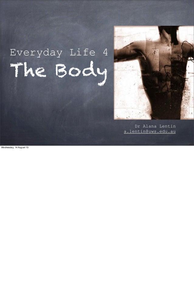 Everyday Life 4 The Body Dr Alana Lentin a.lentin@uws.edu.au Wednesday, 14 August 13