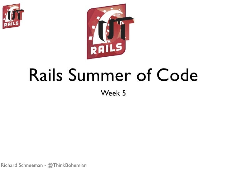 Rails Summer of Code                                      Week 5     Richard Schneeman - @ThinkBohemian