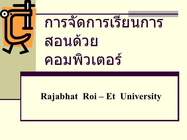 การจัดการเรียนการสอนด้วยคอมพิวเตอร์ Rajabhat  Roi – Et  University