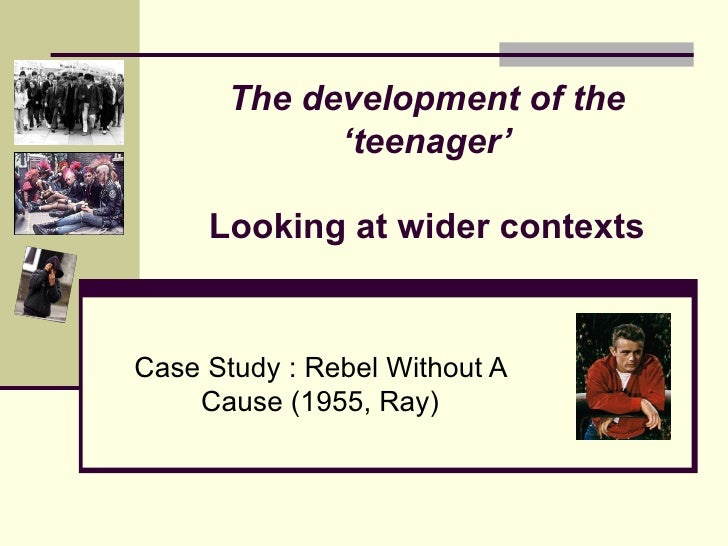 The development of the             'teenager'     Looking at wider contextsCase Study : Rebel Without A    Cause (1955, Ray)