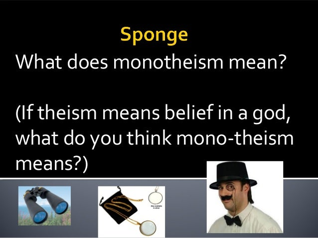 What does monotheism mean? (If theism means belief in a god, what do you think mono-theism means?)