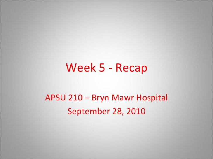 Week 5 - Recap APSU 210 – Bryn Mawr Hospital September 28, 2010