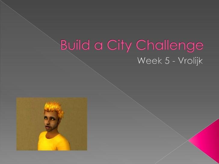 Build a City Challenge<br />Week 5 - Vrolijk<br />