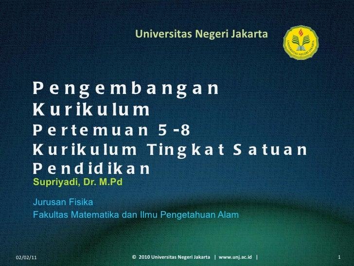 Pengembangan Kurikulum Pertemuan 5-8 Kurikulum Tingkat Satuan Pendidikan Supriyadi, Dr. M.Pd <ul><li>Jurusan Fisika </li><...