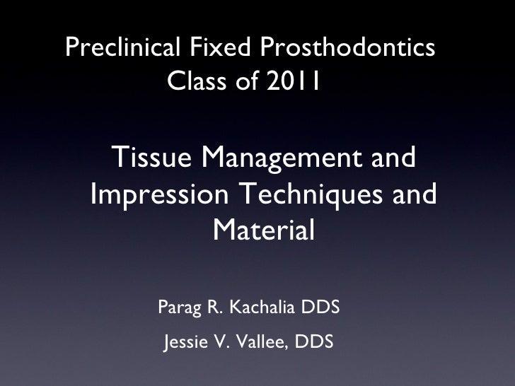 Tissue Management and Impression Techniques and Material <ul><li>Parag R. Kachalia DDS </li></ul><ul><li>Jessie V. Vallee,...