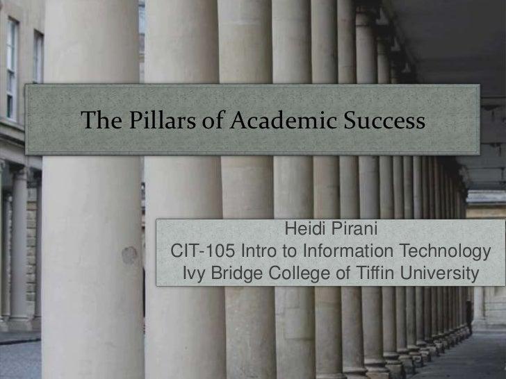 The Pillars of Academic Success<br />Heidi Pirani<br />CIT-105 Intro to Information Technology<br />Ivy Bridge College of ...