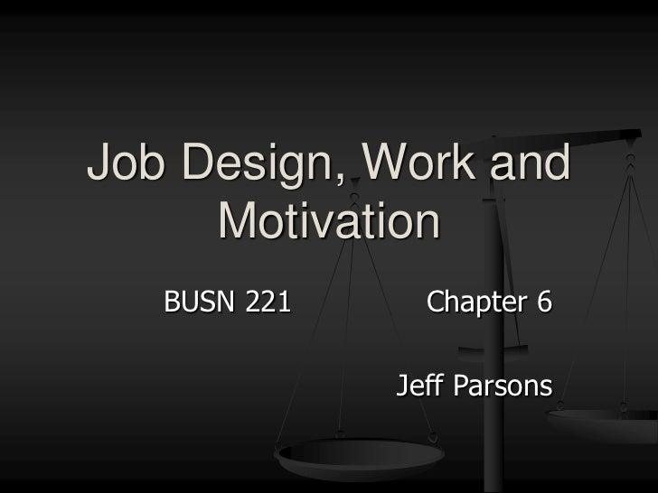 BUSN 221Chapter 6<br />Jeff Parsons<br />Job Design, Work and Motivation<br />