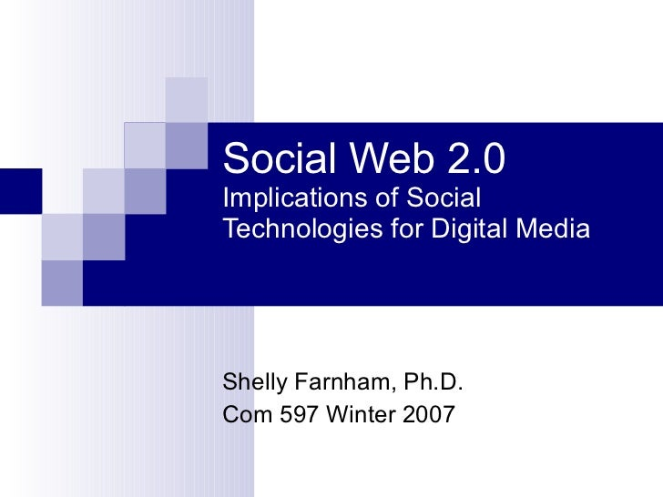 Social Web 2.0 Implications of Social Technologies for Digital Media Shelly Farnham, Ph.D. Com 597 Winter 2007