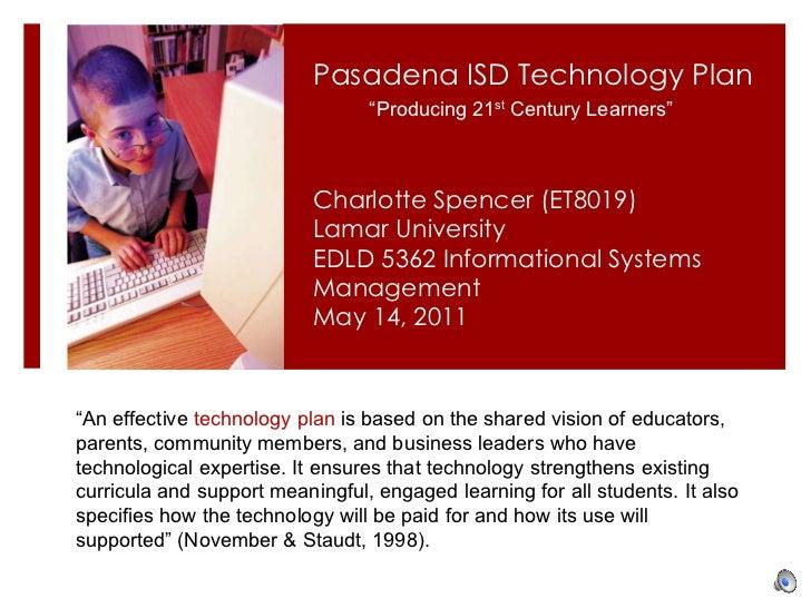 Charlotte Spencer (ET8019) Lamar University EDLD 5362 Informational Systems Management May 14, 2011 Pasadena ISD Technolog...
