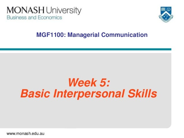 www.monash.edu.au MGF1100: Managerial Communication Week 5: Basic Interpersonal Skills