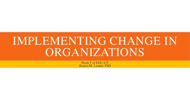 IMPLEMENTING CHANGE INORGANIZATIONSWeek 5 of EDU 675Katura M. Lesane, PhD