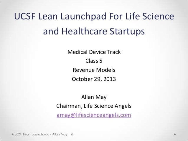 UCSF Lean Launchpad For Life Science and Healthcare Startups Medical Device Track Class 5 Revenue Models October 29, 2013 ...