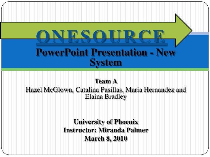 PowerPoint Presentation - New System<br />Team A <br />Hazel McGlown, Catalina Pasillas, Maria Hernandez and Elaina Bradle...
