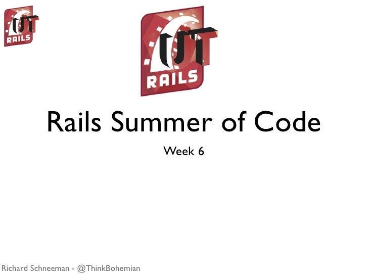 Rails Summer of Code                                      Week 6     Richard Schneeman - @ThinkBohemian