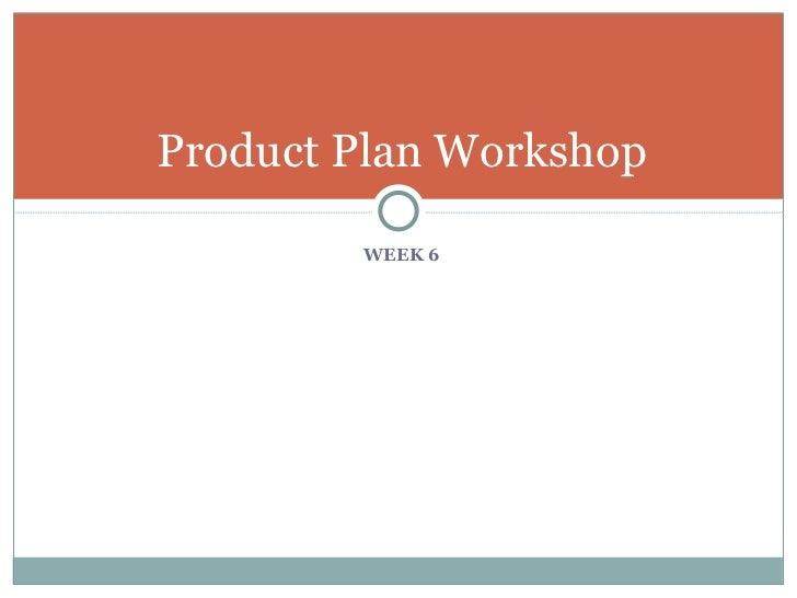 <ul><li>WEEK 6 </li></ul>Product Plan Workshop
