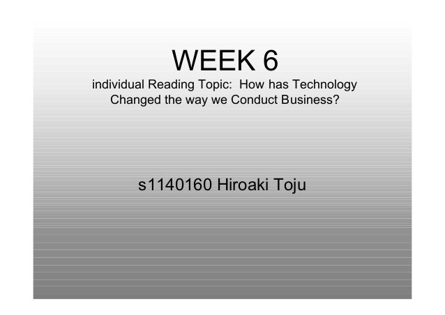 WEEK 6individual Reading Topic: How has Technology   Changed the way we Conduct Business?       s1140160 Hiroaki Toju