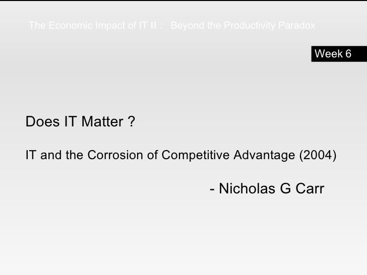 Does IT Matter ?  IT and the Corrosion of Competitive Advantage (2004) - Nicholas G Carr Week 6 The Economic Impact of IT ...