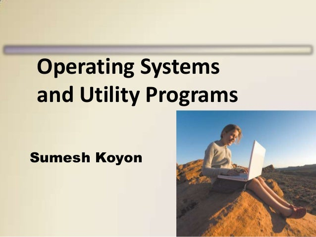 Operating Systems and Utility Programs Sumesh Koyon