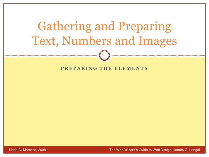 Preparing the Elements<br />Gathering and PreparingText, Numbers and Images<br />Linda C. Morosko, 2008 The Web Wizard's ...