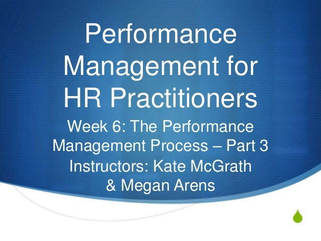 Performance Management for HR Practitioners Week 6: The PerformanceManagement Process – Part 3 Instructors: Kate McGrath  ...