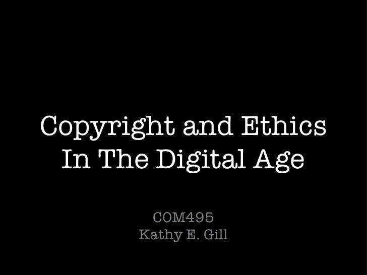 Copyright and Ethics In The Digital Age <ul><li>COM495 Kathy E. Gill </li></ul>