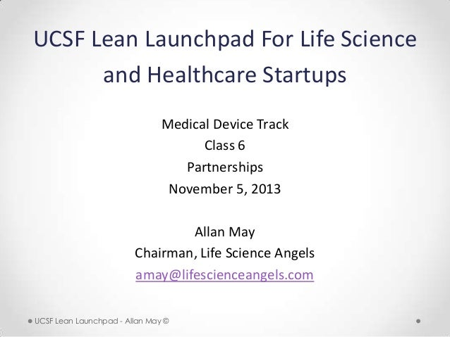 UCSF Lean Launchpad For Life Science and Healthcare Startups Medical Device Track Class 6 Partnerships November 5, 2013 Al...