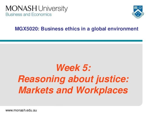 www.monash.edu.au MGX5020: Business ethics in a global environment Week 5: Reasoning about justice: Markets and Workplaces