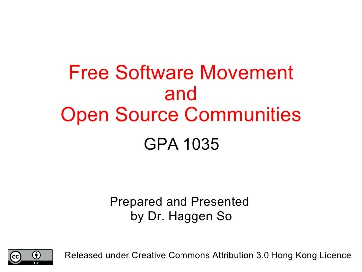 Free Software Movement and Open Source Communities GPA 1035 Prepared and Presented  by Dr. Haggen So Released under Creati...